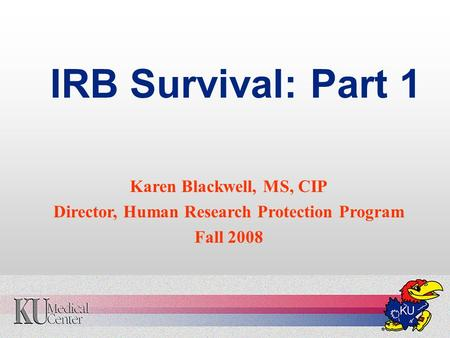 IRB Survival: Part 1 Karen Blackwell, MS, CIP Director, Human Research Protection Program Fall 2008.