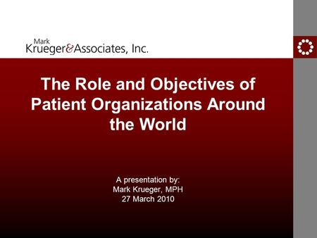 The Role and Objectives of Patient Organizations Around the World A presentation by: Mark Krueger, MPH 27 March 2010.