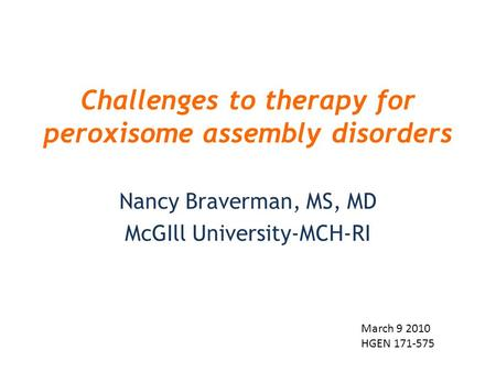 Challenges to therapy for peroxisome assembly disorders Nancy Braverman, MS, MD McGIll University-MCH-RI March 9 2010 HGEN 171-575.