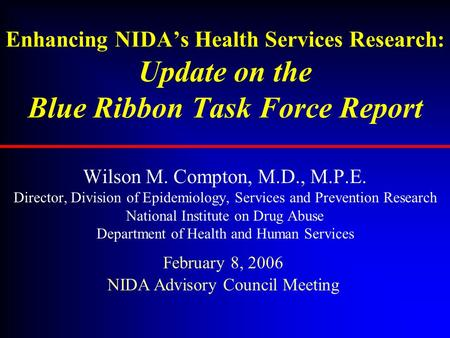 Enhancing NIDA's Health Services Research: Update on the Blue Ribbon Task Force Report Wilson M. Compton, M.D., M.P.E. Director, Division of Epidemiology,