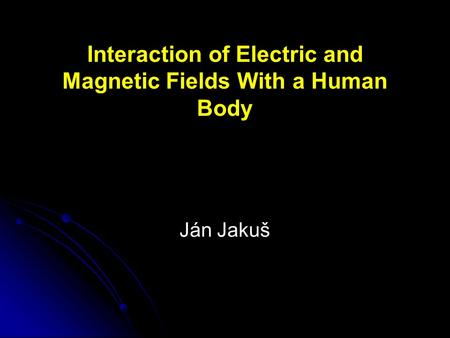 Interaction of Electric and Magnetic Fields With a Human Body Ján Jakuš.