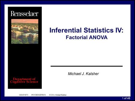 1 of 46 MGMT 6970 PSYCHOMETRICS © 2014, Michael Kalsher Michael J. Kalsher Department of Cognitive Science Inferential Statistics IV: Factorial ANOVA.