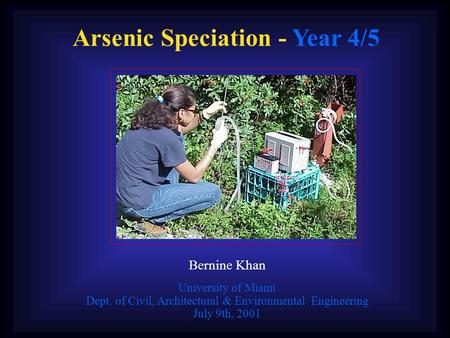 Arsenic Speciation - Year 4/5 Bernine Khan University of Miami Dept. of Civil, Architectural & Environmental Engineering July 9th, 2001.
