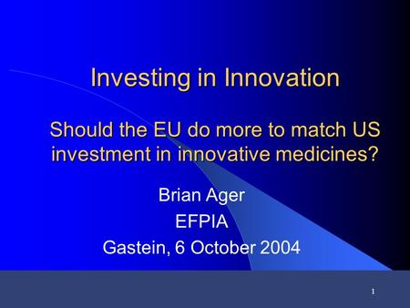 1 Investing in Innovation Should the EU do more to match US investment in innovative medicines? Brian Ager EFPIA Gastein, 6 October 2004.