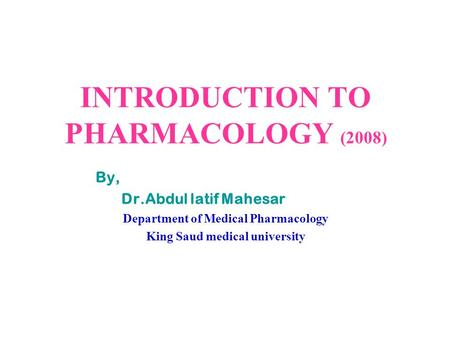INTRODUCTION TO PHARMACOLOGY (2008) By, Dr.Abdul latif Mahesar Department of Medical Pharmacology King Saud medical university.
