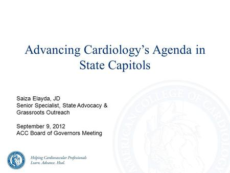 Advancing Cardiology's Agenda in State Capitols Saiza Elayda, JD Senior Specialist, State Advocacy & Grassroots Outreach September 9, 2012 ACC Board of.