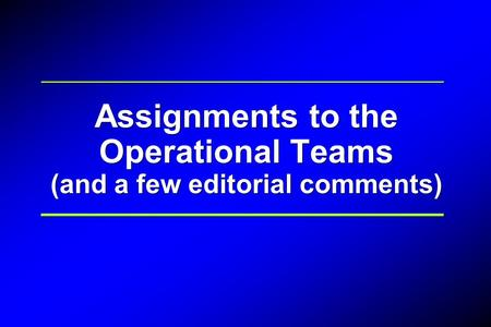 Assignments to the Operational Teams (and a few editorial comments)