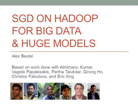 SGD ON HADOOP FOR BIG DATA & HUGE MODELS Alex Beutel Based on work done with Abhimanu Kumar, Vagelis Papalexakis, Partha Talukdar, Qirong Ho, Christos.