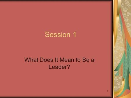 1 Session 1 What Does It Mean to Be a Leader?. 2 Session Objectives Understand the full meaning of leadership and see the leadership potential in yourself.