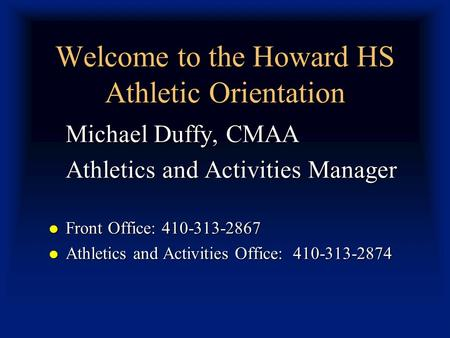 Welcome to the Howard HS Athletic Orientation Michael Duffy, CMAA Athletics and Activities Manager Front Office: 410-313-2867 Front Office: 410-313-2867.