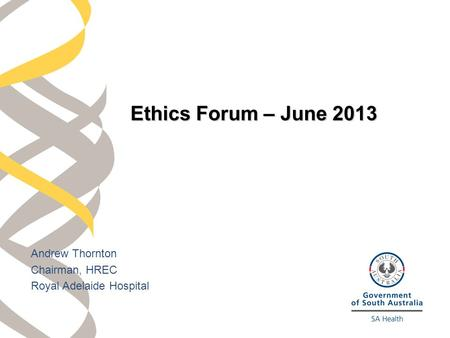 Andrew Thornton Chairman, HREC Royal Adelaide Hospital Ethics Forum – June 2013.