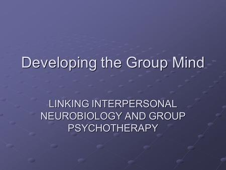 Developing the Group Mind LINKING INTERPERSONAL NEUROBIOLOGY AND GROUP PSYCHOTHERAPY.