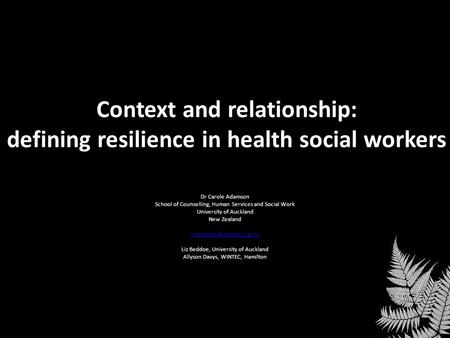 Context and relationship: defining resilience in health social workers Dr Carole Adamson School of Counselling, Human Services and Social Work University.
