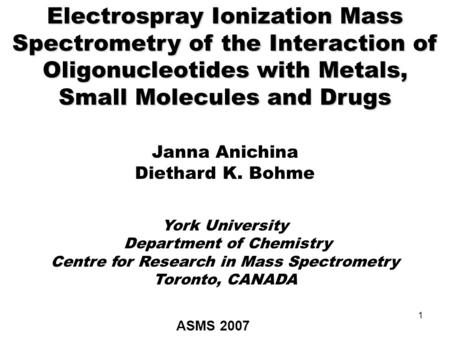 1 Electrospray Ionization Mass Spectrometry of the Interaction of Oligonucleotides with Metals, Small Molecules and Drugs Janna Anichina Diethard K. Bohme.