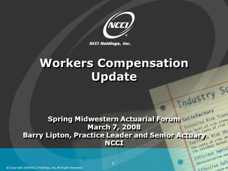 © Copyright 2008 NCCI Holdings, Inc. All Rights Reserved. 1 Workers Compensation Update Spring Midwestern Actuarial Forum March 7, 2008 Barry Lipton, Practice.