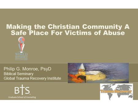 Making the Christian Community A Safe Place For Victims of Abuse Philip G. Monroe, PsyD Biblical Seminary Global Trauma Recovery Institute.