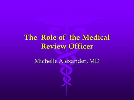 The Role of the Medical Review Officer Michelle Alexander, MD.