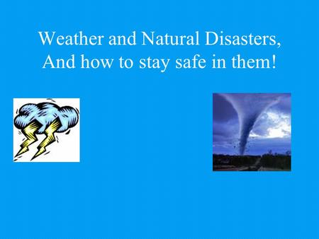 Weather and Natural Disasters, And how to stay safe in them!