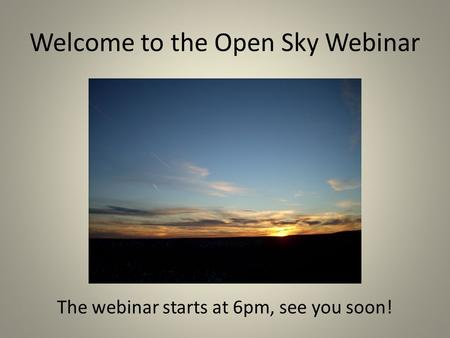 Welcome to the Open Sky Webinar The webinar starts at 6pm, see you soon!