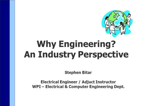 Why Engineering? An Industry Perspective Stephen Bitar Electrical Engineer / Adjuct Instructor WPI – Electrical & Computer Engineering Dept.