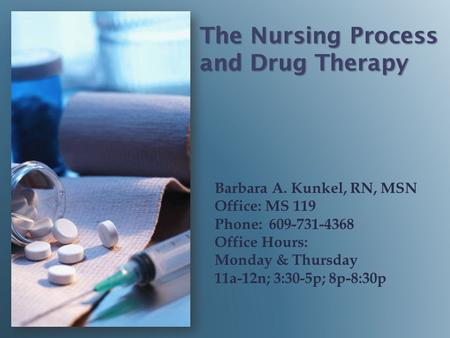 The Nursing Process and Drug Therapy Barbara A. Kunkel, RN, MSN Office: MS 119 Phone: 609-731-4368 Office Hours: Monday & Thursday 11a-12n; 3:30-5p; 8p-8:30p.
