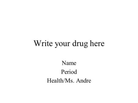 Write your drug here Name Period Health/Ms. Andre.