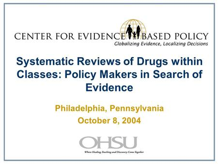 Systematic Reviews of Drugs within Classes: Policy Makers in Search of Evidence Philadelphia, Pennsylvania October 8, 2004.