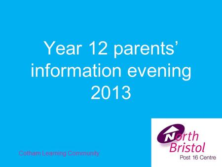 Year 12 parents' information evening 2013 Cotham Learning Community.