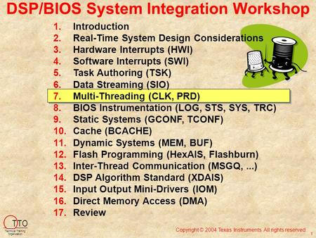 DSP/BIOS System Integration Workshop Copyright © 2004 Texas Instruments. All rights reserved. T TO Technical Training Organization 1 1.Introduction 2.Real-Time.