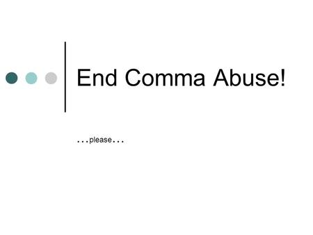 End Comma Abuse! … please …. No! Please! I'm just one comma…