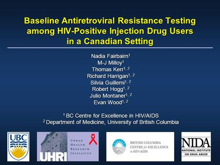 Baseline Antiretroviral Resistance Testing among HIV-Positive Injection Drug Users in a Canadian Setting Nadia Fairbairn 1 M-J Milloy 1 Thomas Kerr 1,