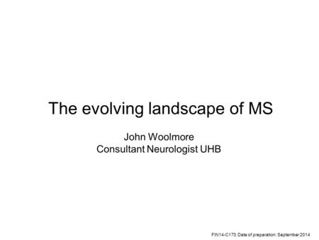 The evolving landscape of MS John Woolmore Consultant Neurologist UHB FIN14-C173. Date of preparation: September 2014.