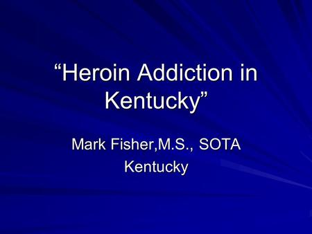 """Heroin Addiction in Kentucky"" Mark Fisher,M.S., SOTA Kentucky."