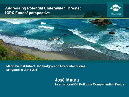 José Maura International Oil Pollution Compensation Funds Maritime Institute of Technolgoy and Graduate Studies Maryland, 6 June 2011 Addressing Potential.