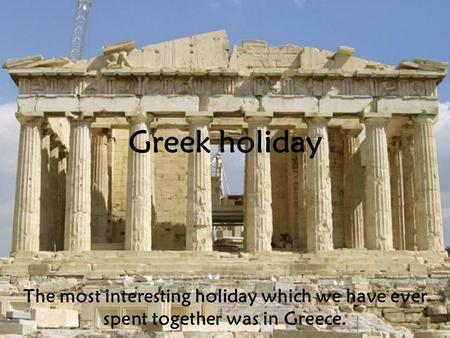 Greek holiday The most interesting holiday which we have ever spent together was in Greece.