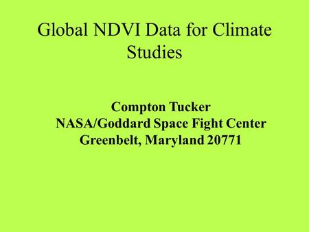 Global NDVI Data for Climate Studies Compton Tucker NASA/Goddard Space Fight Center Greenbelt, Maryland 20771.