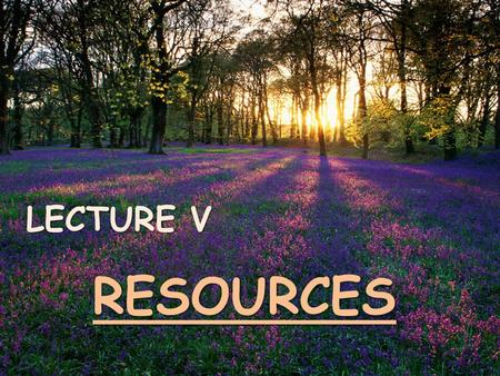 LECTURE V RESOURCES. NON-RENEWABLE RESOURCES => are resources that once extracted and utilized, are forever lost are not capable of replacement or renewal.