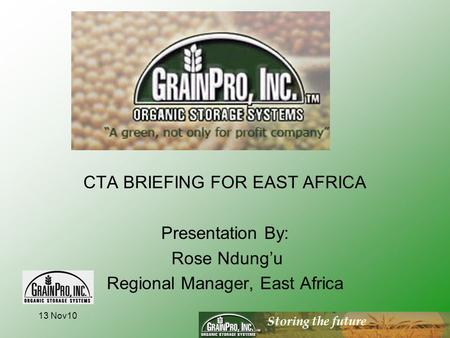 Storing the future CTA BRIEFING FOR EAST AFRICA Presentation By: Rose Ndung'u Regional Manager, East Africa 13 Nov10.