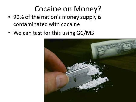 Cocaine on Money? 90% of the nation's money supply is contaminated with cocaine We can test for this using GC/MS.