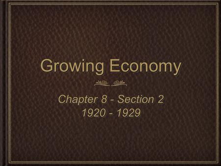 Growing Economy Chapter 8 - Section 2 1920 - 1929 Chapter 8 - Section 2 1920 - 1929.