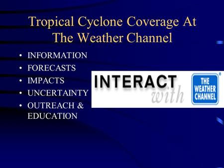 Tropical Cyclone Coverage At The Weather Channel INFORMATION FORECASTS IMPACTS UNCERTAINTY OUTREACH & EDUCATION.
