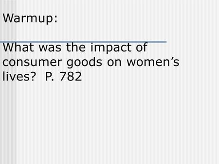 Warmup: What was the impact of consumer goods on women's lives? P. 782.