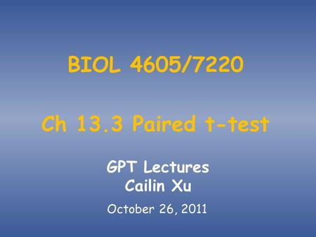 BIOL 4605/7220 Ch 13.3 Paired t-test GPT Lectures Cailin Xu October 26, 2011.