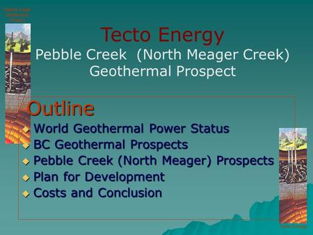 Tecto Energy Pebble Creek Geothermal Project Outline Outline  World Geothermal Power Status  BC Geothermal Prospects  Pebble Creek (North Meager) Prospects.