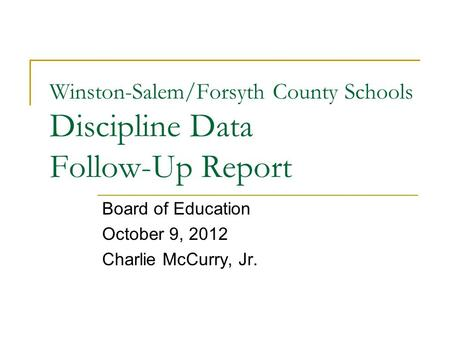 Winston-Salem/Forsyth County Schools Discipline Data Follow-Up Report Board of Education October 9, 2012 Charlie McCurry, Jr.