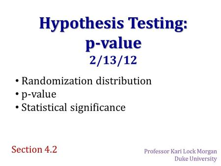 Hypothesis Testing: p-value 2/13/12 Randomization distribution p-value Statistical significance Section 4.2 Professor Kari Lock Morgan Duke University.