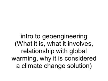 Intro to geoengineering (What it is, what it involves, relationship with global warming, why it is considered a climate change solution)