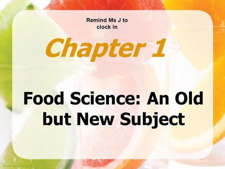 Images shutterstock.com Food Science: An Old but New Subject Chapter 1 Remind Ms J to clock in.