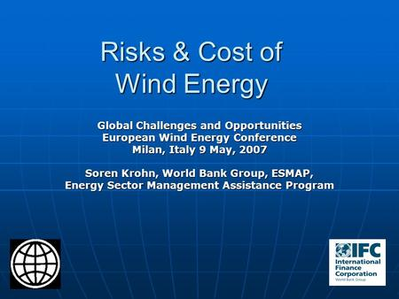Risks & Cost of Wind Energy Global Challenges and Opportunities European Wind Energy Conference Milan, Italy 9 May, 2007 Soren Krohn, World Bank Group,
