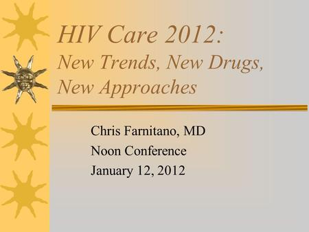 HIV Care 2012: New Trends, New Drugs, New Approaches Chris Farnitano, MD Noon Conference January 12, 2012.